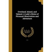 Overland, Inland, and Upland. a Lady's Notes of Personal Observation and Adventure by A U