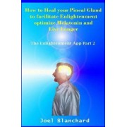 How to Heal Your Pineal Gland to Facilitate Enlightenment Optimize Melatonin and Live Longer by Joel Blanchard