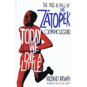 Today We Die a Little : The Rise and Fall of Emil Zatopek, Olympic Legend(Richard Askwith)