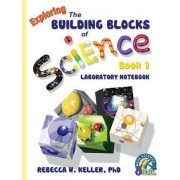 Exploring the Building Blocks of Science Book 1 Laboratory Notebook by Phd Rebecca W Keller