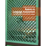 Developing, Using, and Analyzing Rubrics in Language Assessment with Case Studies in Asian and Pacific Languages by J D Brown