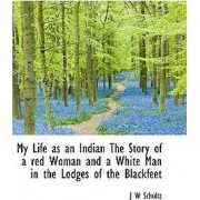 My Life as an Indian the Story of a Red Woman and a White Man in the Lodges of the Blackfeet by J W Schultz