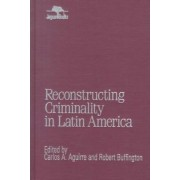 Reconstructing Criminality in Latin America by Carlos A. Aguirre