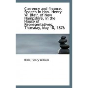 Currency and Finance. Speech in Hon. Henry W. Blair, of New Hampshire, in the House of Representativ by Blair Henry William