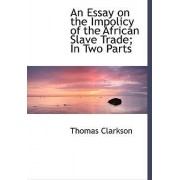 An Essay on the Impolicy of the African Slave Trade; In Two Parts by Thomas Clarkson