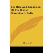 The Rise and Expansion of the British Dominion in India by Sir Alfred Comyn Lyall