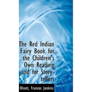 The Red Indian Fairy Book for the Children's Own Reading and for Story-Tellers by Olcott Frances Jenkins