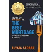How to Get Approved for the Best Mortgage Without Sticking a Fork in Your Eye: A Comprehensive Guide for First Time Home Buyers and Home Buyers Gettin