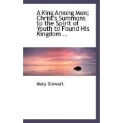 A King Among Men; Christ's Summons to the Spirit of Youth to Found His Kingdom .. by Mary Stewart