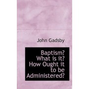 Baptism? What Is It? How Ought It to Be Administered? by John Gadsby