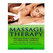 Massage Therapy: Trigger Point Therapy- Acupressure Therapy- Learn the Best Techniques for Optimum Pain Relief and Relaxation