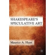 Shakespeare's Speculative Art by Maurice A. Hunt