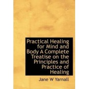 Practical Healing for Mind and Body a Complete Treatise on the Principles and Practice of Healing by Jane W Yarnall