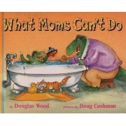 What Moms Can't Do by Douglas Wood