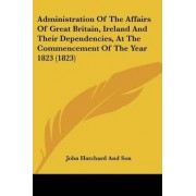Administration of the Affairs of Great Britain, Ireland and Their Dependencies, at the Commencement of the Year 1823 (1823) by John Hatchard & Son