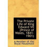The Private Life of King Edward VII (Prince of Wales, 1841-1901) by A Member of the Royal Household
