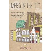 Mercy in the City: How to Feed the Hungry, Give Drink to the Thirsty, Visit the Imprisoned, and Keep Your Day Job, Paperback