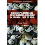 Crisis of Legitimacy and Political Violence in Uganda, 1979 to 2016 by Ogenga Otunnu