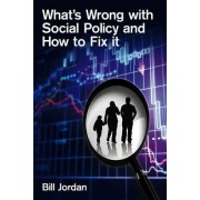 What's Wrong with Social Policy and How to Fix it by Bill Jordan