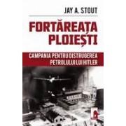 Fortareata Ploiesti. Campania pentru distrugerea petrolului lui Hitler.