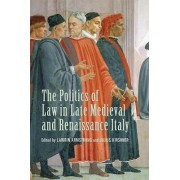 The Politics of Law in Late Medieval and Renaissance Italy by Lawrin Armstrong