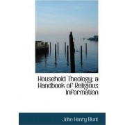 Household Theology; A Handbook of Religious Information by John Henry Blunt