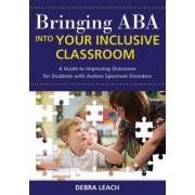 Bringing ABA into Your Inclusive Classroom by Debra Leach