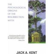 The Psychological Origins of the Resurrection Myth by Jack A. Kent