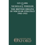 The British Origins of Nuclear Strategy 1945-1955 by Ian Clark