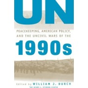 UN Peacekeeping, American Policy and the Uncivil Wars of the 1990s by William J. Durch