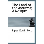 The Land of the Aiouwas; A Masque by Piper Edwin Ford