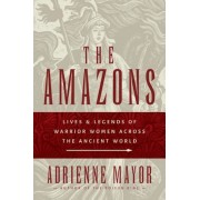 The Amazons: Lives and Legends of Warrior Women Across the Ancient World, Hardcover