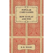 Popular Card Games - How to Play and Win - The Twenty Favourite Card Games For Two or More Players, With Rules and Hints on Play by B. H. Wood