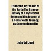 Etidorpha, Or, the End of the Earth; The Strange History of a Mysterious Being and the Account of a Remarkable Journey, as Communicated in Manuscript