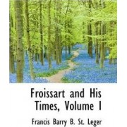 Froissart and His Times, Volume I by Francis Barry B St Leger