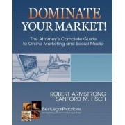 Dominate Your Market! the Attorney's Complete Guide to Online Marketing and Social Media by Robert Armstrong