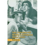 Food, Consumption and the Body in Contemporary Women's Fiction by Sarah Sceats