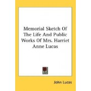 Memorial Sketch of the Life and Public Works of Mrs. Harriet Anne Lucas by Professor of English and Drama John Lucas