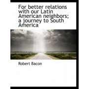 For Better Relations with Our Latin American Neighbors by Fellow in Development Economics Robert Bacon