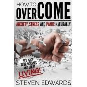 How to Overcome Anxiety, Stress and Panic Naturally by Steven Edwards
