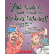 You Wouldn't Want to Work on a Medieval Cathedral! by Fiona Macdonald