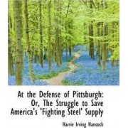 At the Defense of Pittsburgh or the Struggle to Save America's Fighting Steel Supply by Harrie Irving Hancock