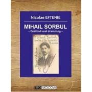 Mihail Sorbul destinul unui dramaturg - Nicolae Eftenie