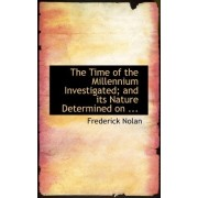 The Time of the Millennium Investigated; And Its Nature Determined on ... by Frederick Nolan