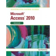 Illustrated Course Guide MS Office Access 2010 Advanced: Advanced by Lisa Friedrichsen