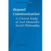 Beyond Communication. A Critical Study of Axel Honneth's Social Philosophy by Jean-Philippe Deranty