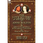 The Love Letters of Henry VIII to Anne Boleyn & Other Correspondence & Documents Concerning the King and His Wives by Henry VIII King of England