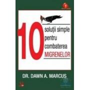 10 solutii simple pentru combatrea migrenelor - Dawn A. Marcus