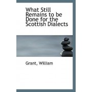 What Still Remains to Be Done for the Scottish Dialects by Grant William