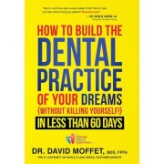 How to Build the Dental Practice of Your Dreams: Without Killing Yourself! in Less Than 60 Days, Hardcover